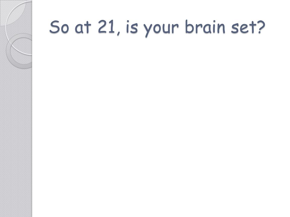 So at 21, is your brain set?