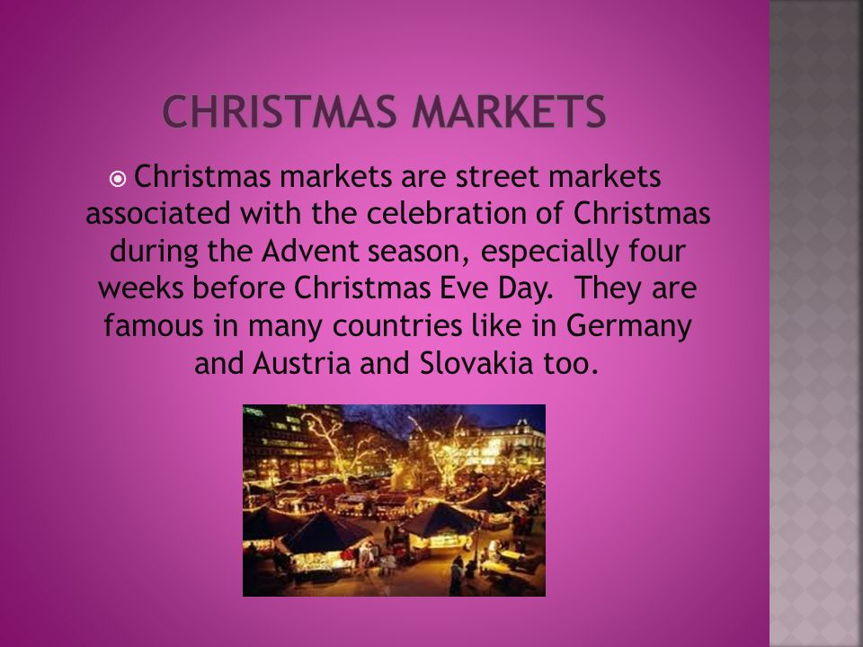  Christmas markets are street markets associated with the celebration of Christmas during the Advent season, especially four weeks before Christmas Eve Day.