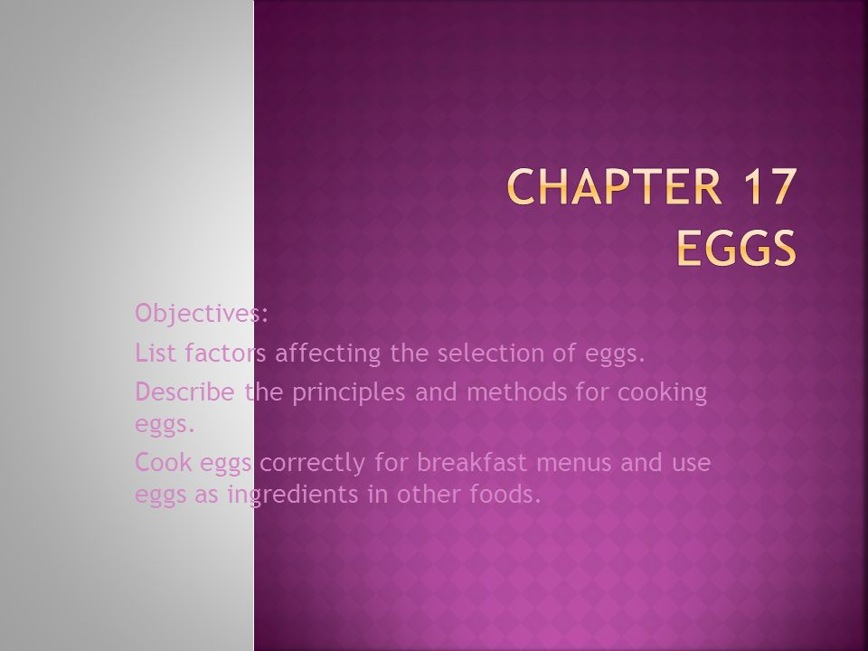 Objectives: List factors affecting the selection of eggs. Describe the principles and methods for cooking eggs. Cook eggs correctly for breakfast menu