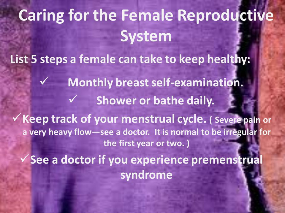Caring for the Female Reproductive System List 5 steps a female can take to keep healthy: Monthly breast self-examination.