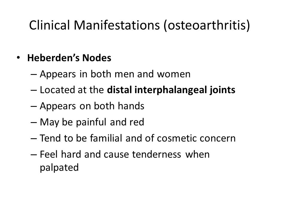 Clinical Manifestations (osteoarthritis) Heberden's Nodes – Appears in both men and women – Located at the distal interphalangeal joints – Appears on both hands – May be painful and red – Tend to be familial and of cosmetic concern – Feel hard and cause tenderness when palpated