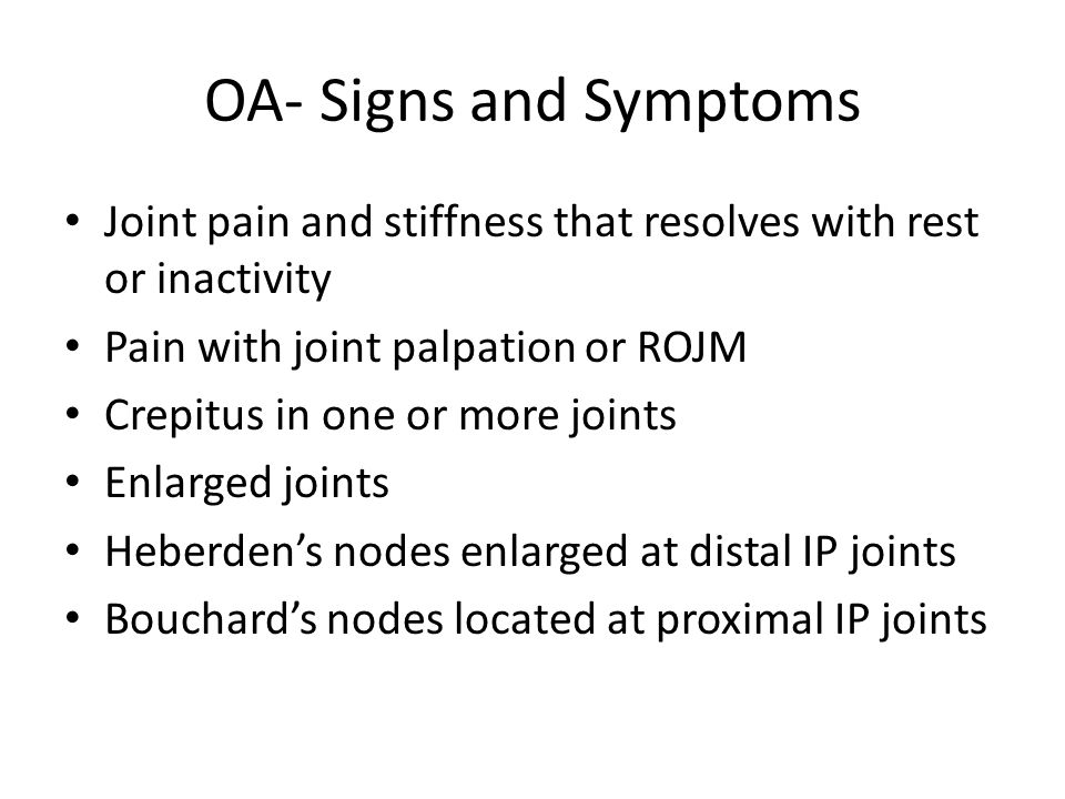 OA- Signs and Symptoms Joint pain and stiffness that resolves with rest or inactivity Pain with joint palpation or ROJM Crepitus in one or more joints Enlarged joints Heberden's nodes enlarged at distal IP joints Bouchard's nodes located at proximal IP joints