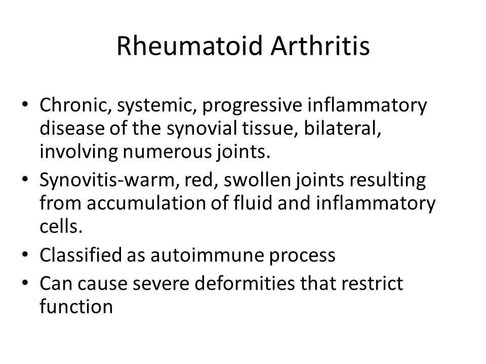 Rheumatoid Arthritis Chronic, systemic, progressive inflammatory disease of the synovial tissue, bilateral, involving numerous joints.