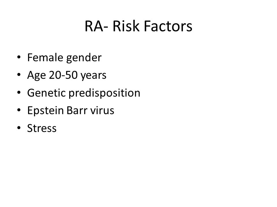 RA- Risk Factors Female gender Age 20-50 years Genetic predisposition Epstein Barr virus Stress