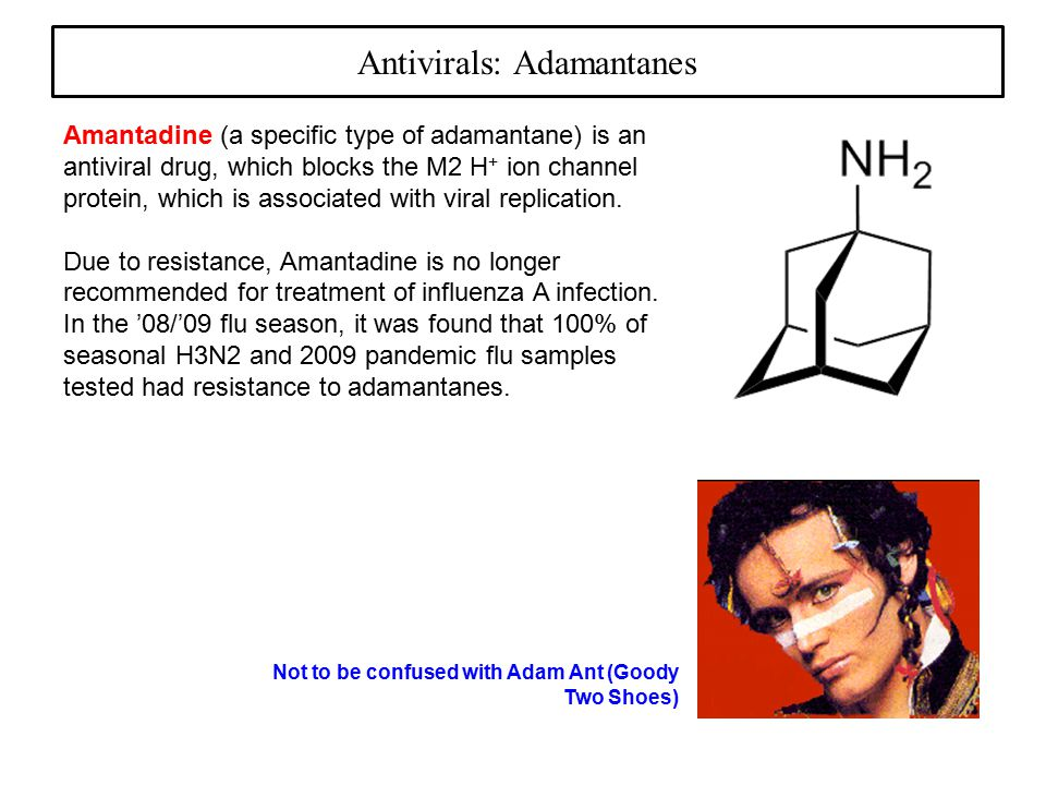 Antivirals: Adamantanes Amantadine (a specific type of adamantane) is an antiviral drug, which blocks the M2 H + ion channel protein, which is associated with viral replication.