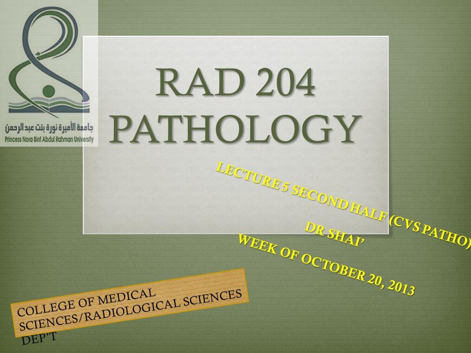 RAD 204 PATHOLOGY LECTURE 5 SECOND HALF (CVS PATHO) DR SHAI' WEEK OF OCTOBER 20, 2013 COLLEGE OF MEDICAL SCIENCES/RADIOLOGICAL SCIENCES DEP'T