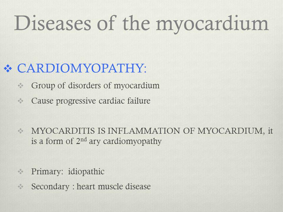 Diseases of the myocardium  CARDIOMYOPATHY:  Group of disorders of myocardium  Cause progressive cardiac failure  MYOCARDITIS IS INFLAMMATION OF M