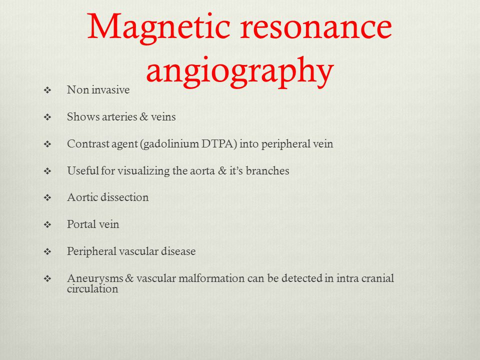 Magnetic resonance angiography  Non invasive  Shows arteries & veins  Contrast agent (gadolinium DTPA) into peripheral vein  Useful for visualizin