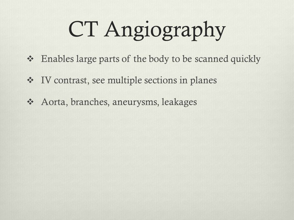 CT Angiography  Enables large parts of the body to be scanned quickly  IV contrast, see multiple sections in planes  Aorta, branches, aneurysms, le