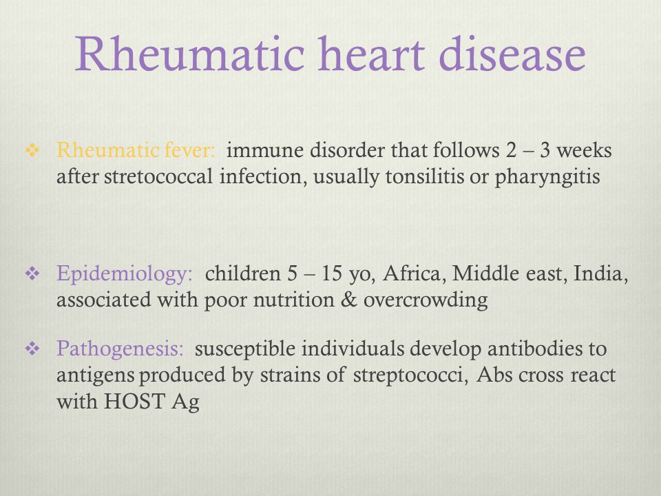Rheumatic heart disease  Rheumatic fever: immune disorder that follows 2 – 3 weeks after stretococcal infection, usually tonsilitis or pharyngitis 