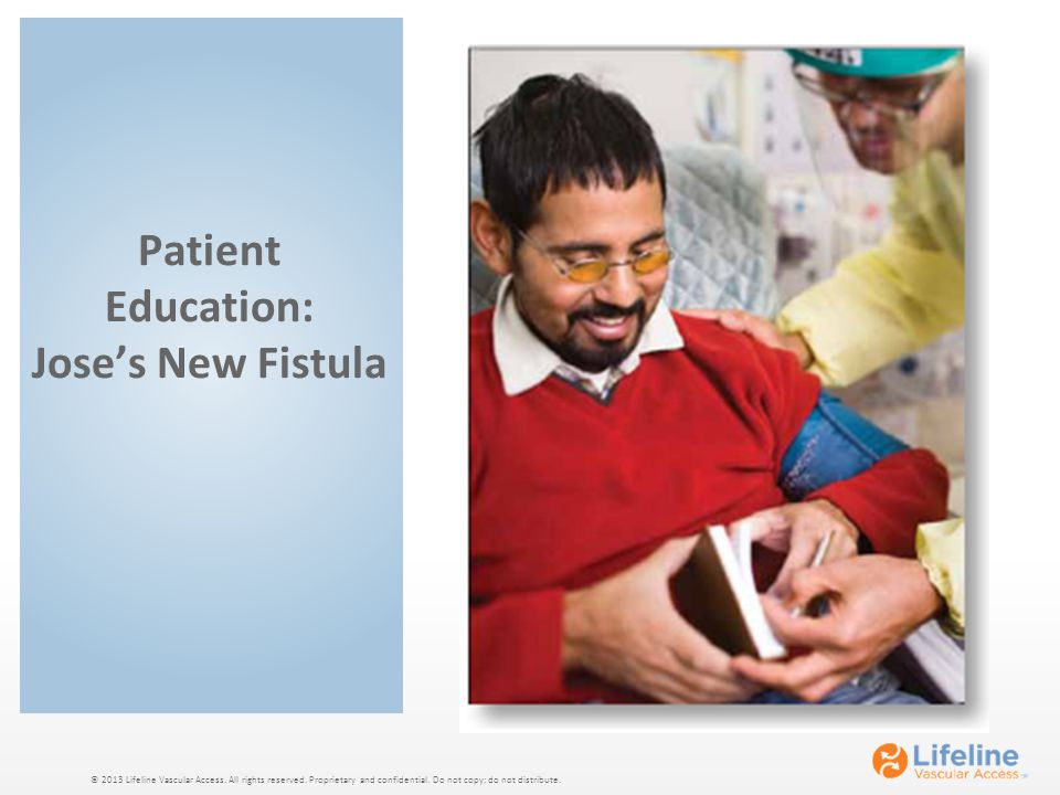 © 2013 Lifeline Vascular Access. All rights reserved. Proprietary and confidential. Do not copy; do not distribute. Patient Education: Jose's New Fist