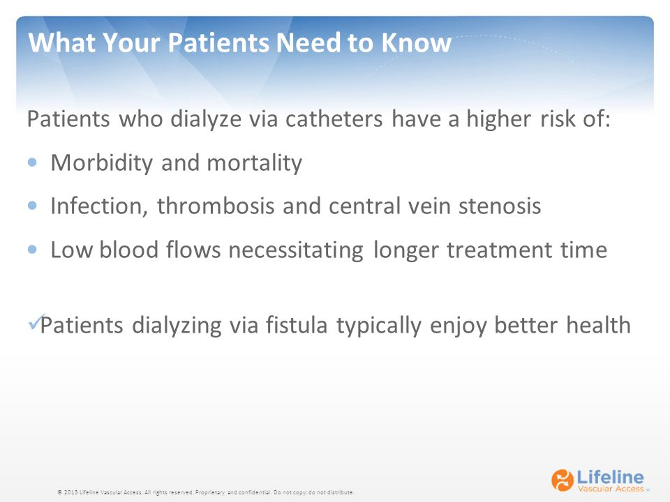 © 2013 Lifeline Vascular Access. All rights reserved. Proprietary and confidential. Do not copy; do not distribute. What Your Patients Need to Know Pa