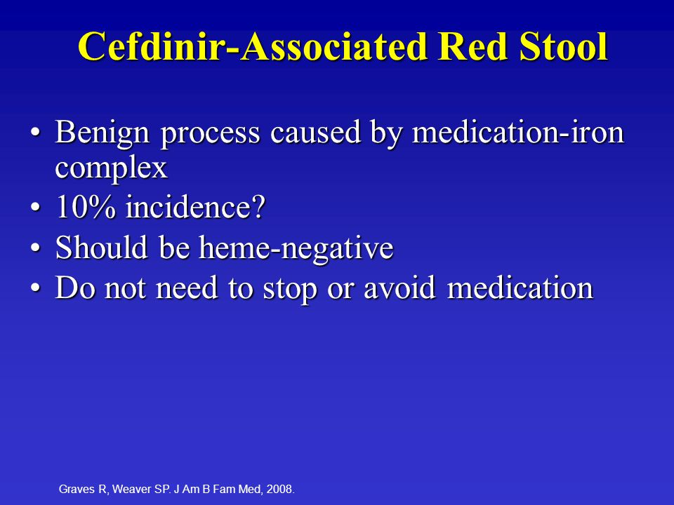 Cefdinir-Associated Red Stool Benign process caused by medication-iron complexBenign process caused by medication-iron complex 10% incidence?10% incidence.