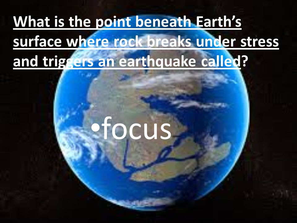What is the point beneath Earth's surface where rock breaks under stress and triggers an earthquake called.