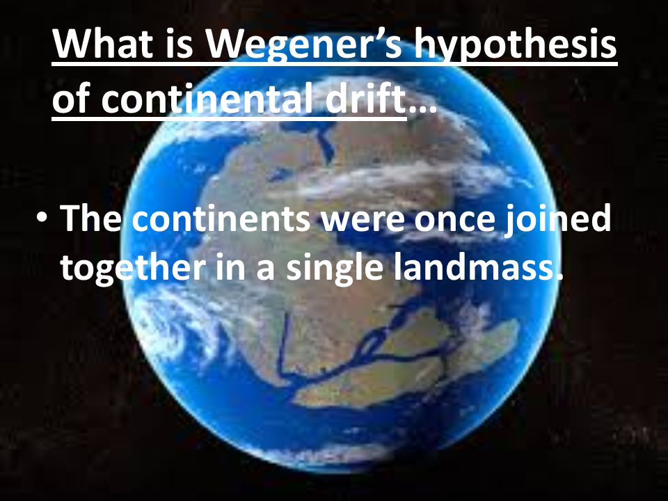 What is Wegener's hypothesis of continental drift… The continents were once joined together in a single landmass.