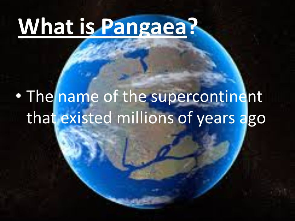 What is Pangaea The name of the supercontinent that existed millions of years ago