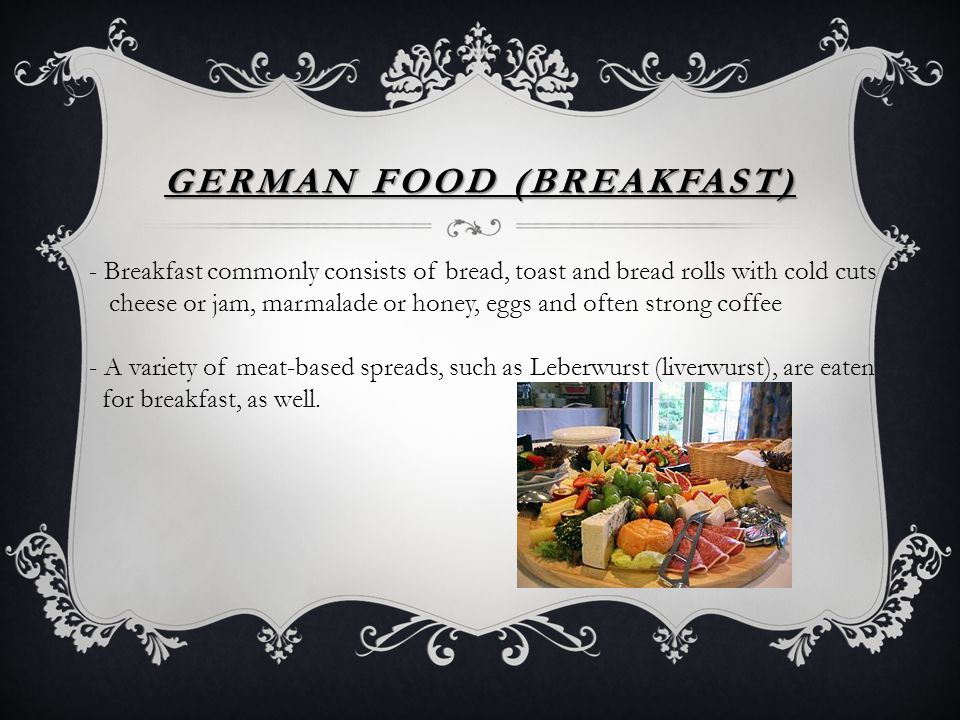 GERMAN FOOD (BREAKFAST) - Breakfast commonly consists of bread, toast and bread rolls with cold cuts cheese or jam, marmalade or honey, eggs and often strong coffee - A variety of meat-based spreads, such as Leberwurst (liverwurst), are eaten for breakfast, as well.