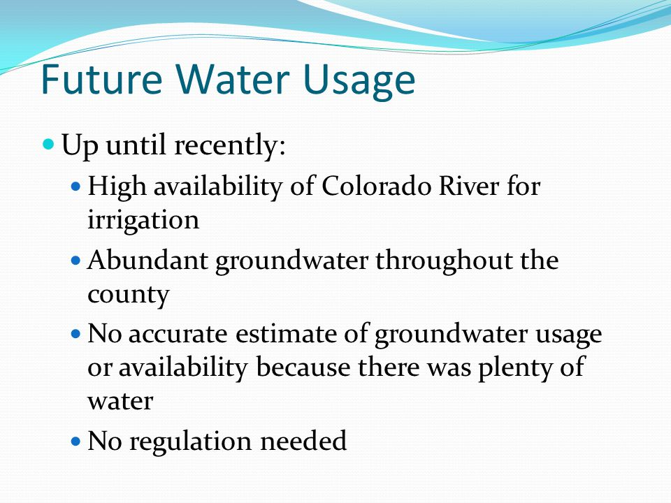 Future Water Usage Up until recently: High availability of Colorado River for irrigation Abundant groundwater throughout the county No accurate estimate of groundwater usage or availability because there was plenty of water No regulation needed