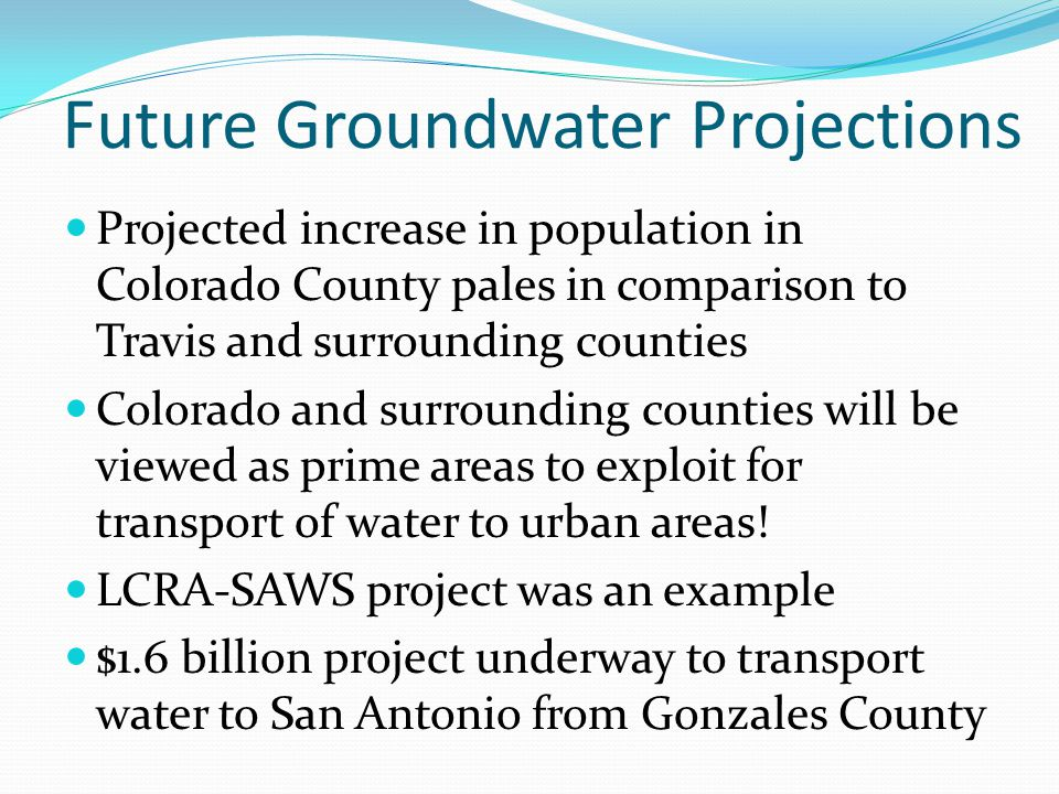 Future Groundwater Projections Projected increase in population in Colorado County pales in comparison to Travis and surrounding counties Colorado and surrounding counties will be viewed as prime areas to exploit for transport of water to urban areas.