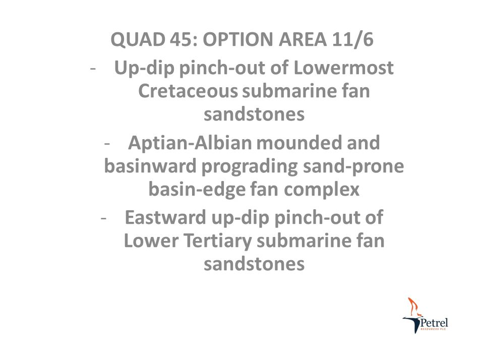 QUAD 45: OPTION AREA 11/6 -Up-dip pinch-out of Lowermost Cretaceous submarine fan sandstones -Aptian-Albian mounded and basinward prograding sand-prone basin-edge fan complex -Eastward up-dip pinch-out of Lower Tertiary submarine fan sandstones