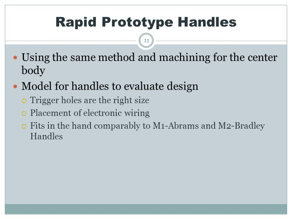 Rapid Prototype Handles 11 Using the same method and machining for the center body Model for handles to evaluate design  Trigger holes are the right size  Placement of electronic wiring  Fits in the hand comparably to M1-Abrams and M2-Bradley Handles