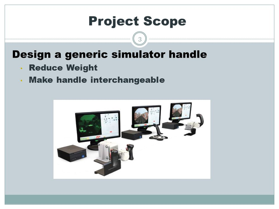 Project Scope Design a generic simulator handle Reduce Weight Make handle interchangeable 3