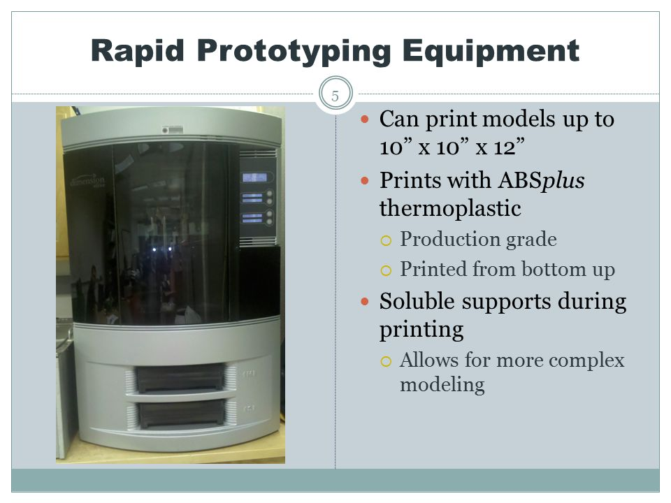 Rapid Prototyping Equipment 5 Can print models up to 10 x 10 x 12 Prints with ABSplus thermoplastic  Production grade  Printed from bottom up Soluble supports during printing  Allows for more complex modeling