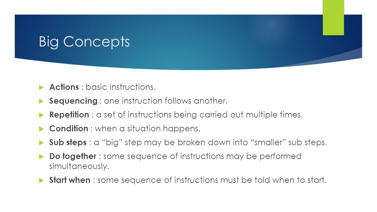 Big Concepts  Actions : basic instructions.  Sequencing : one instruction follows another.  Repetition : a set of instructions being carried out mu
