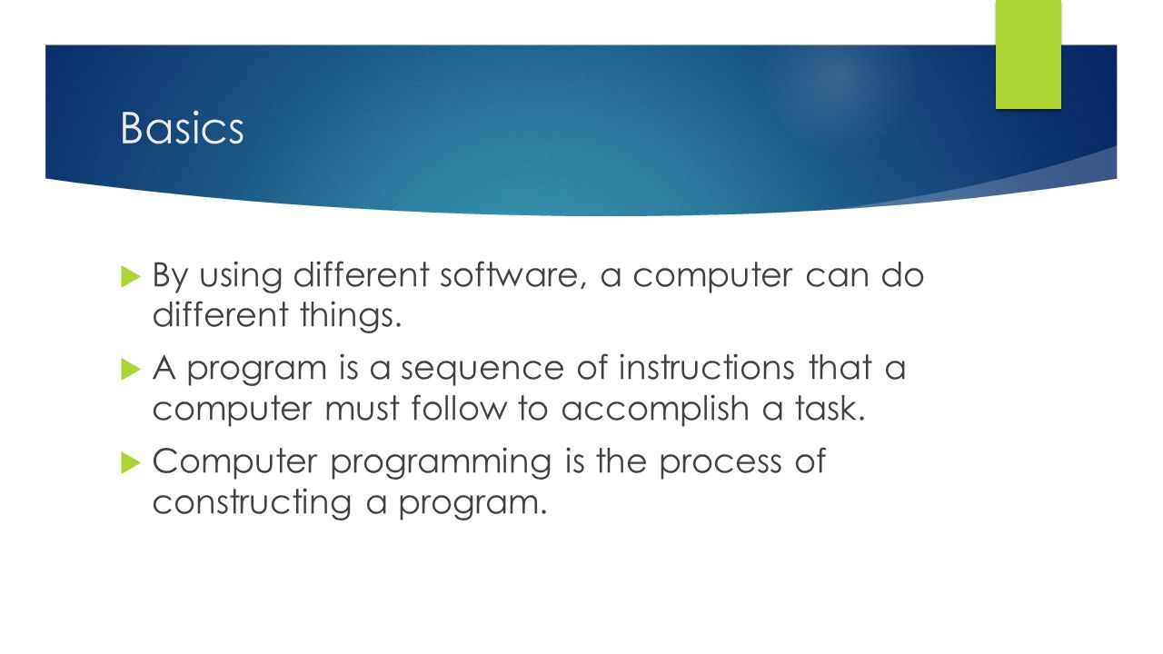 Basics  By using different software, a computer can do different things.  A program is a sequence of instructions that a computer must follow to acc