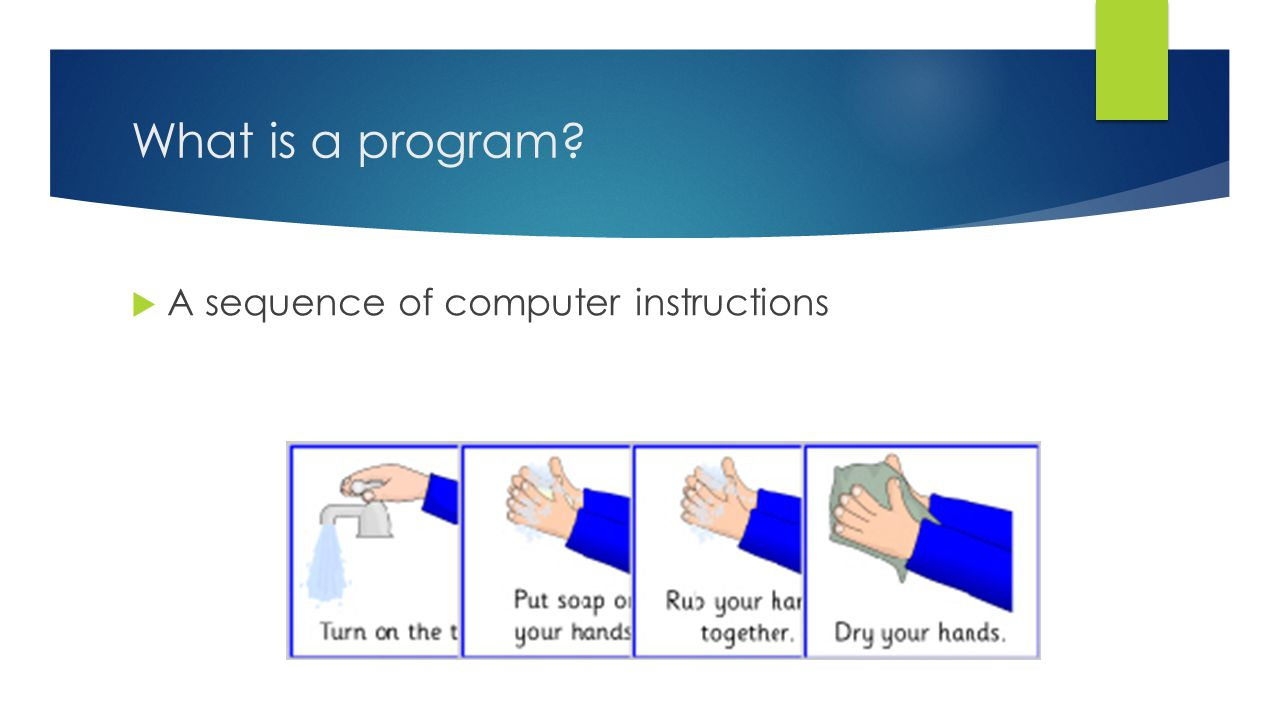 What are instructions?  Instructions are like the steps to a recipe that direct the program.