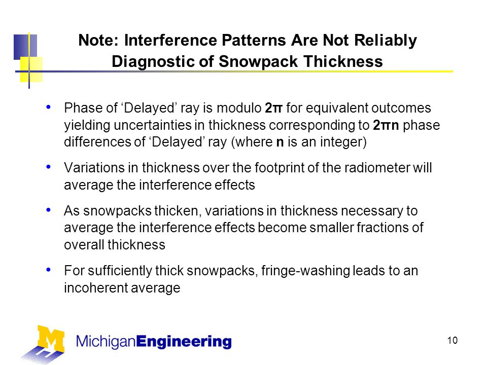 Note: Interference Patterns Are Not Reliably Diagnostic of Snowpack Thickness Phase of 'Delayed' ray is modulo 2π for equivalent outcomes yielding uncertainties in thickness corresponding to 2πn phase differences of 'Delayed' ray (where n is an integer) Variations in thickness over the footprint of the radiometer will average the interference effects As snowpacks thicken, variations in thickness necessary to average the interference effects become smaller fractions of overall thickness For sufficiently thick snowpacks, fringe-washing leads to an incoherent average 10