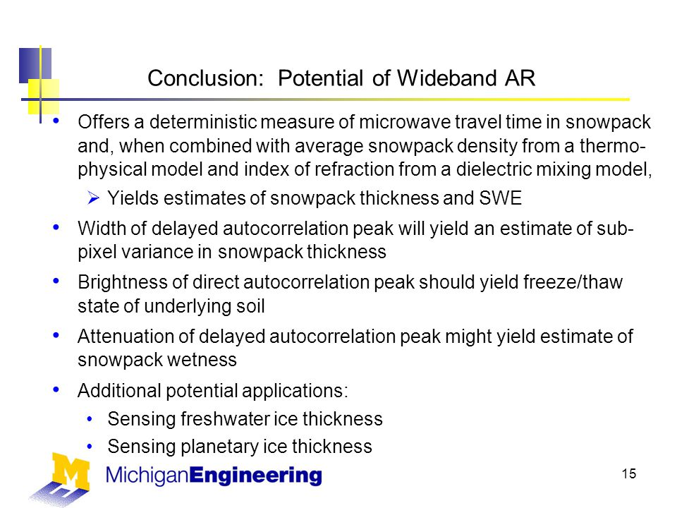 Conclusion: Potential of Wideband AR Offers a deterministic measure of microwave travel time in snowpack and, when combined with average snowpack density from a thermo- physical model and index of refraction from a dielectric mixing model,  Yields estimates of snowpack thickness and SWE Width of delayed autocorrelation peak will yield an estimate of sub- pixel variance in snowpack thickness Brightness of direct autocorrelation peak should yield freeze/thaw state of underlying soil Attenuation of delayed autocorrelation peak might yield estimate of snowpack wetness Additional potential applications: Sensing freshwater ice thickness Sensing planetary ice thickness 15