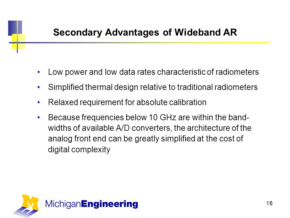 Secondary Advantages of Wideband AR Low power and low data rates characteristic of radiometers Simplified thermal design relative to traditional radiometers Relaxed requirement for absolute calibration Because frequencies below 10 GHz are within the band- widths of available A/D converters, the architecture of the analog front end can be greatly simplified at the cost of digital complexity 16