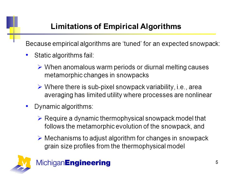 Limitations of Empirical Algorithms Because empirical algorithms are 'tuned' for an expected snowpack: Static algorithms fail:  When anomalous warm periods or diurnal melting causes metamorphic changes in snowpacks  Where there is sub-pixel snowpack variability, i.e., area averaging has limited utility where processes are nonlinear Dynamic algorithms:  Require a dynamic thermophysical snowpack model that follows the metamorphic evolution of the snowpack, and  Mechanisms to adjust algorithm for changes in snowpack grain size profiles from the thermophysical model 5