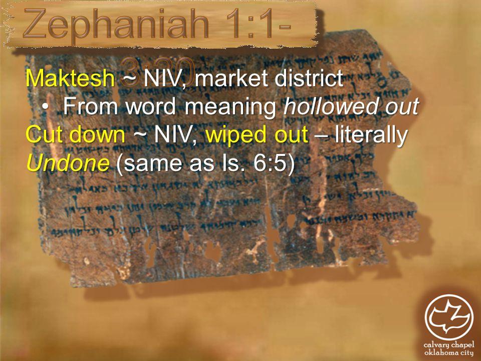 Maktesh ~ NIV, market district Cut down ~ NIV, wiped out – literally Undone (same as Is.