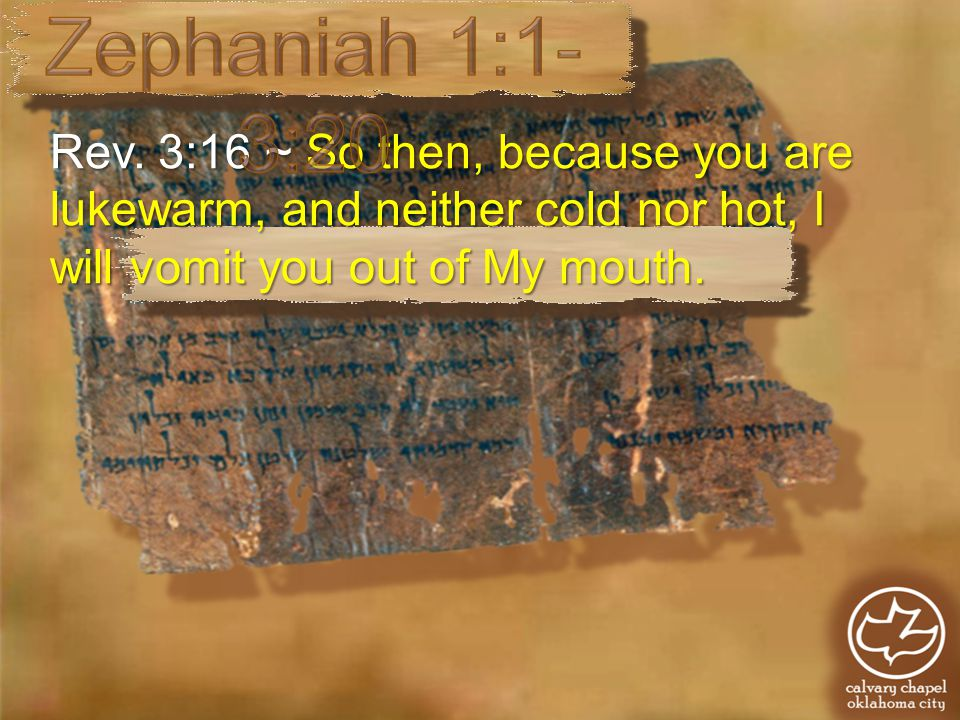 Rev. 3:16 ~ So then, because you are lukewarm, and neither cold nor hot, I will vomit you out of My mouth.