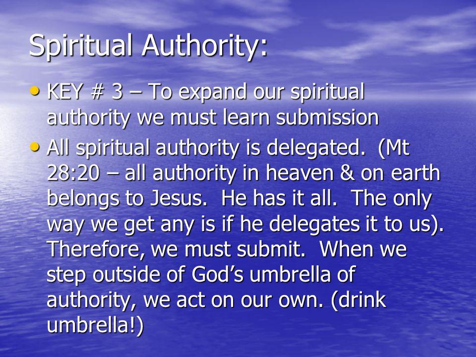 Spiritual Authority: KEY # 3 – To expand our spiritual authority we must learn submission KEY # 3 – To expand our spiritual authority we must learn submission All spiritual authority is delegated.