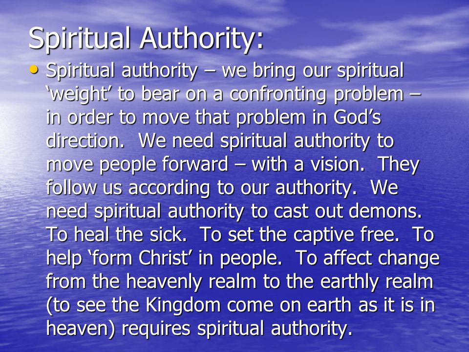 Spiritual Authority: Spiritual authority – we bring our spiritual 'weight' to bear on a confronting problem – in order to move that problem in God's direction.