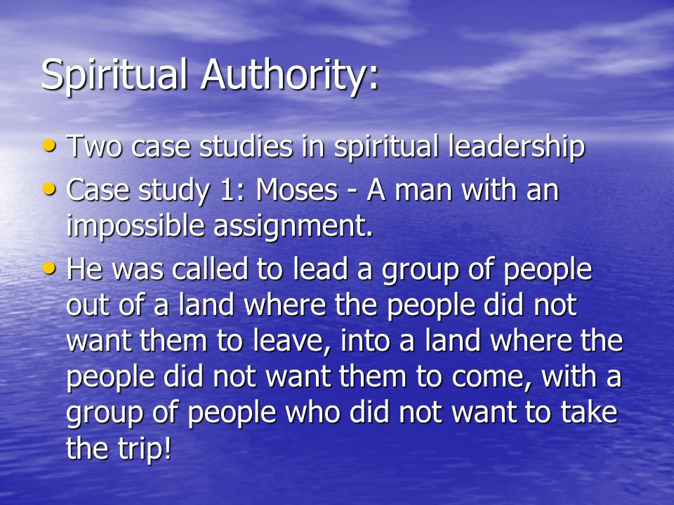 Spiritual Authority: Two case studies in spiritual leadership Two case studies in spiritual leadership Case study 1: Moses - A man with an impossible assignment.