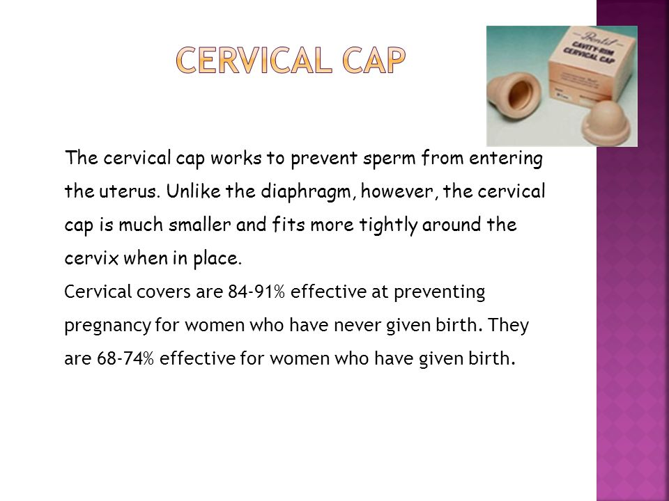 The cervical cap works to prevent sperm from entering the uterus. Unlike the diaphragm, however, the cervical cap is much smaller and fits more tightl