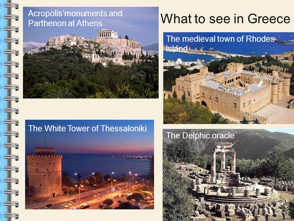 What to see in Greece Acropolis'monuments and Parthenon at Athens The Delphic oracle The medieval town of Rhodes island The White Tower of Thessaloniki