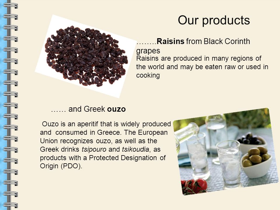 Our products Raisins are produced in many regions of the world and may be eaten raw or used in cooking ……..Raisins from Black Corinth grapes …… and Greek ouzo Ouzo is an aperitif that is widely produced and consumed in Greece.