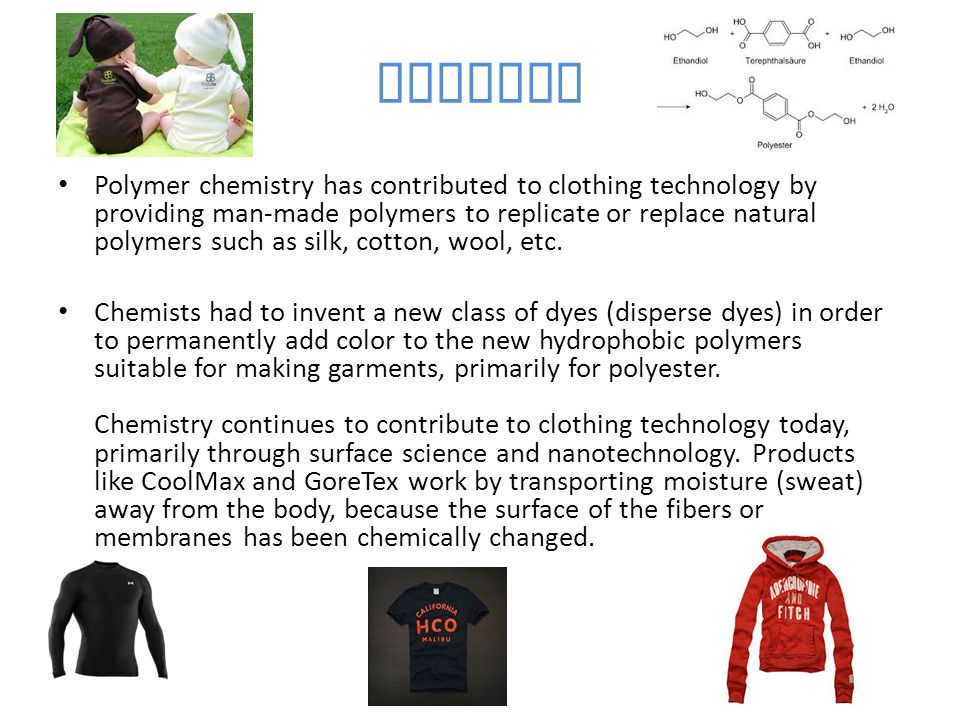 Clothes Polymer chemistry has contributed to clothing technology by providing man-made polymers to replicate or replace natural polymers such as silk,
