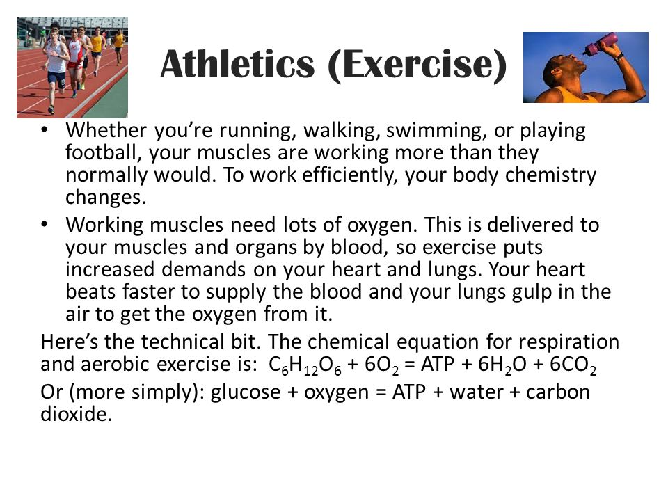 Athletics (Exercise) Whether you're running, walking, swimming, or playing football, your muscles are working more than they normally would.