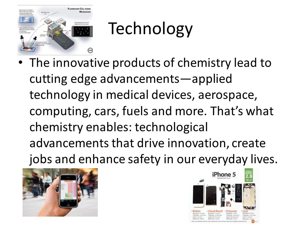 Technology The innovative products of chemistry lead to cutting edge advancements—applied technology in medical devices, aerospace, computing, cars, fuels and more.