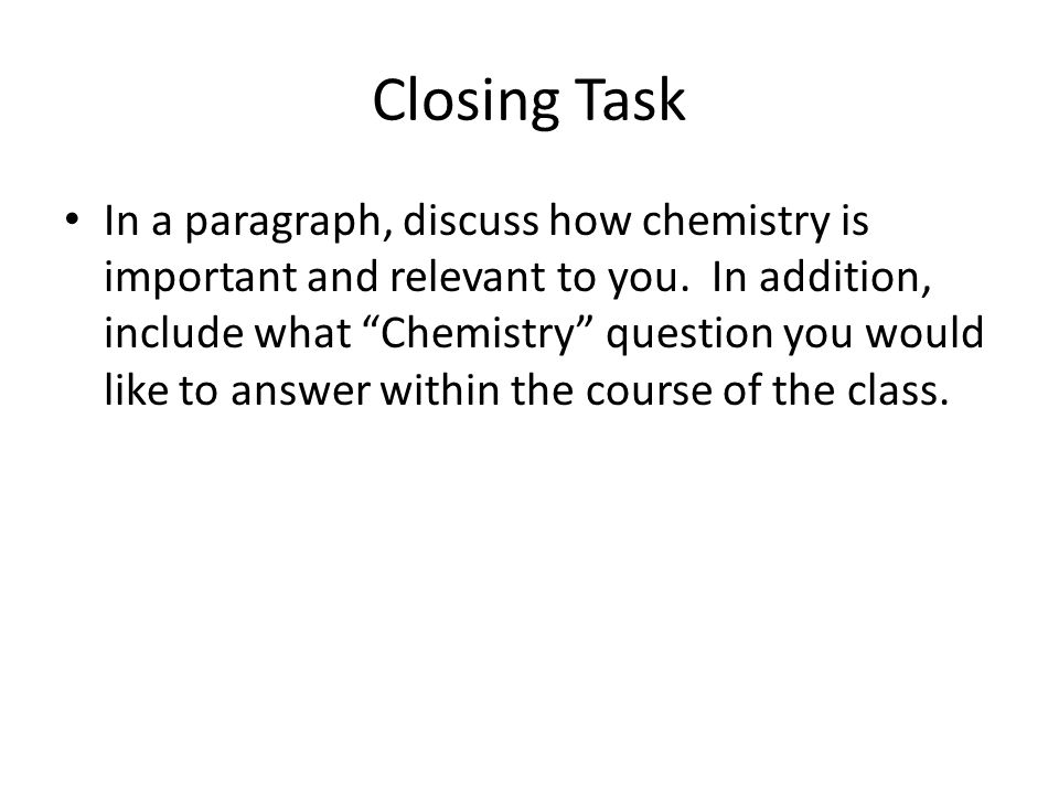 Closing Task In a paragraph, discuss how chemistry is important and relevant to you.