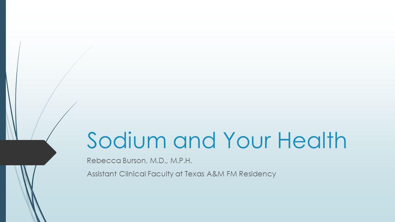 Sodium and Your Health Rebecca Burson, M.D., M.P.H.