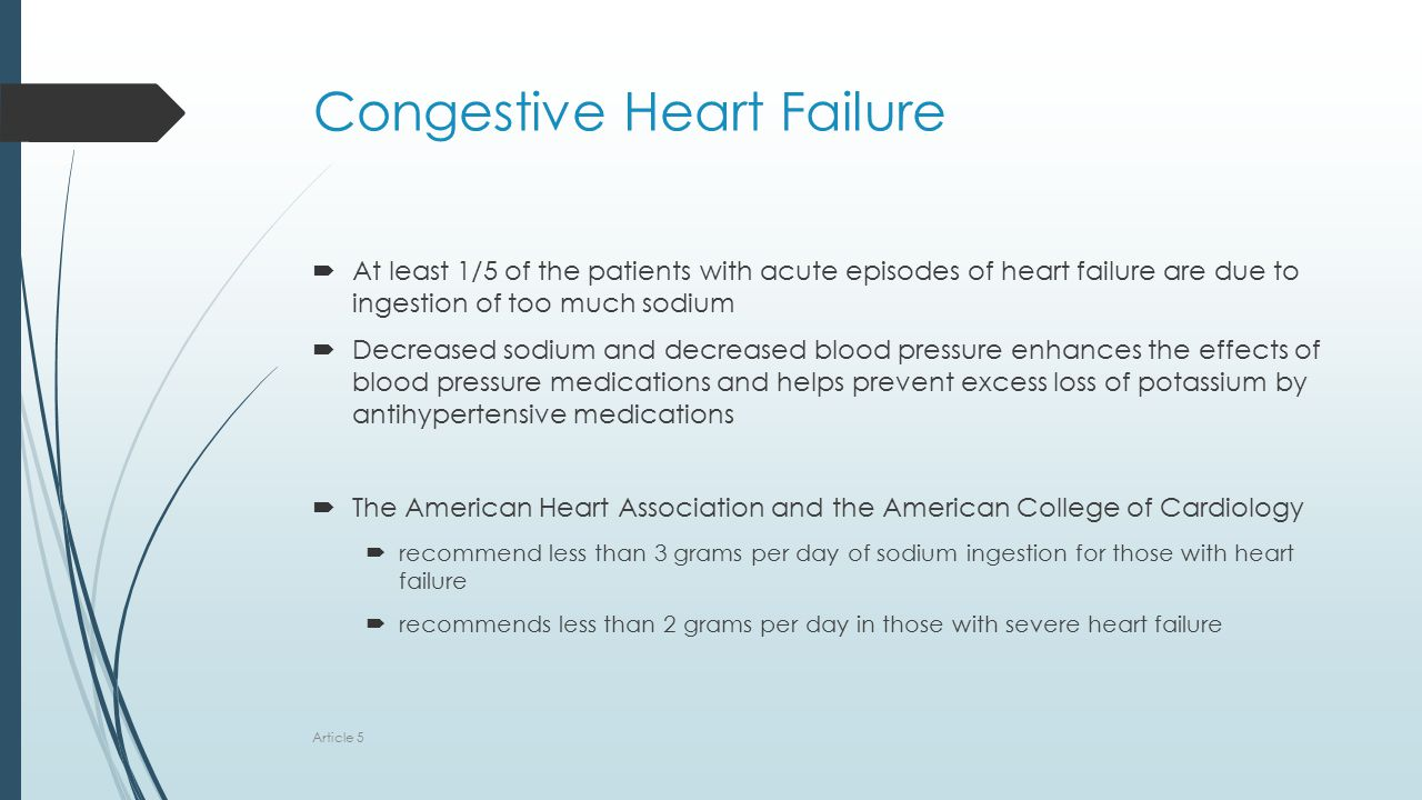 Congestive Heart Failure  At least 1/5 of the patients with acute episodes of heart failure are due to ingestion of too much sodium  Decreased sodium and decreased blood pressure enhances the effects of blood pressure medications and helps prevent excess loss of potassium by antihypertensive medications  The American Heart Association and the American College of Cardiology  recommend less than 3 grams per day of sodium ingestion for those with heart failure  recommends less than 2 grams per day in those with severe heart failure Article 5
