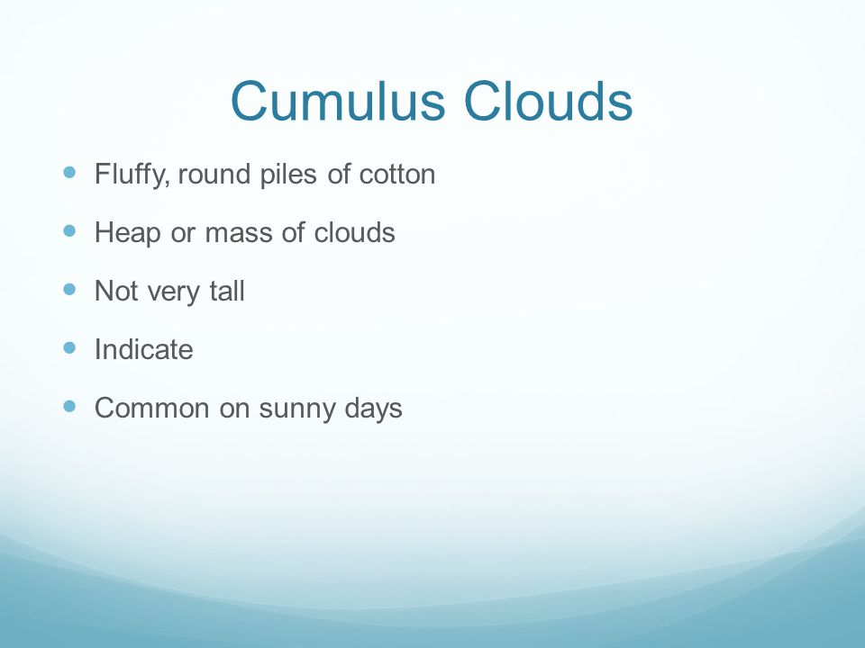 Cumulus Clouds Fluffy, round piles of cotton Heap or mass of clouds Not very tall Indicate Common on sunny days