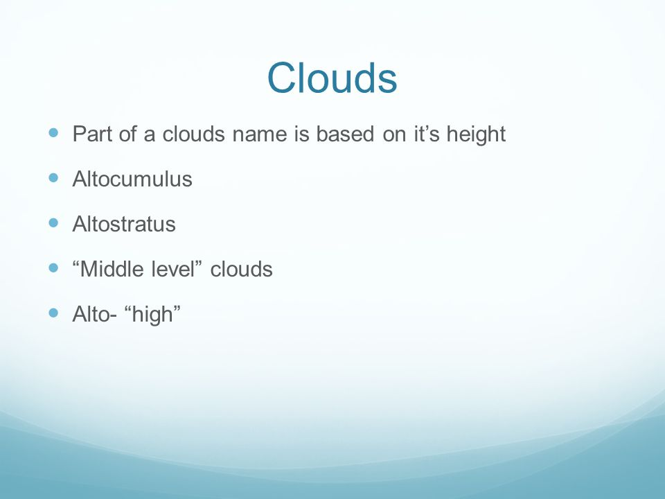 Clouds Part of a clouds name is based on it's height Altocumulus Altostratus Middle level clouds Alto- high